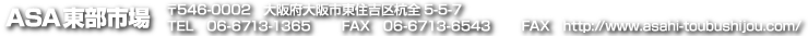 ASA東部市場 〒546-0002 大阪府大阪市東住吉区杭全5-5-7 電話 06-6713-1365 ファックス 06-6713-6543 URL http://www.asahi-toubushijou.com/